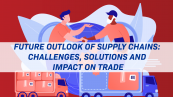 Future Outlook of Supply Chains: Challenges, Solutions and Impact on Trade