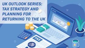 UK Outlook Series:  Tax Strategy and Planning for Returning to the UK
